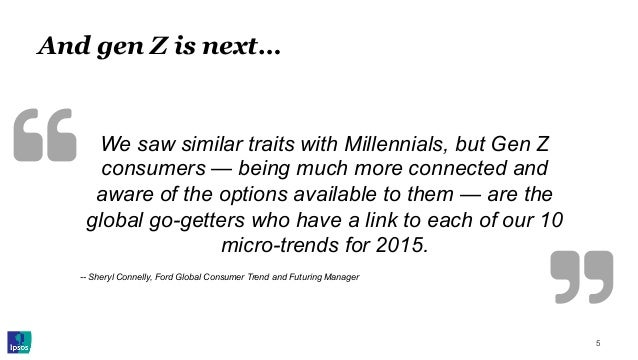 And gen Z is next… 5 We saw similar traits with Millennials, but Gen Z consumers — being much more connected and aware of ...