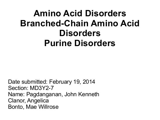 Amino Acid Disorders Branched-Chain Amino Acid Disorders Purine Disorders  Date submitted: February 19, 2014 Section: MD3Y...