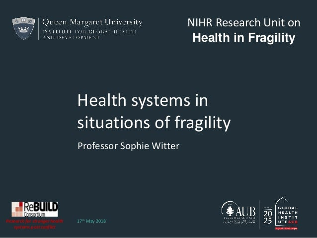 Health systems in situations of fragility Professor Sophie Witter 17th May 2018 NIHR Research Unit on Health in Fragility ...