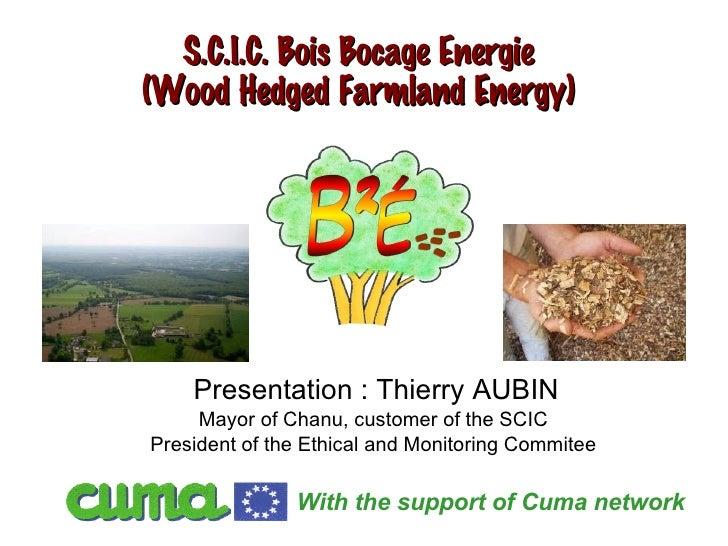 S.C.I.C. Bois Bocage Energie (Wood Hedged Farmland Energy) Presentation : Thierry AUBIN Mayor of Chanu, customer of the SC...