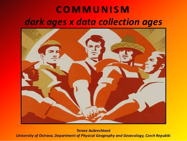 COMMUNISMdark ages x data collection agesTereza AubrechtováUniversity of Ostrava, Department of Physical Geography and Geo...