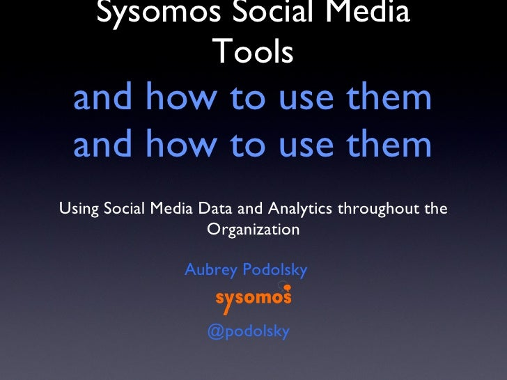 Sysomos Social Media Tools and how to use them and how to use them <ul><li>Using Social Media Data and Analytics throughou...