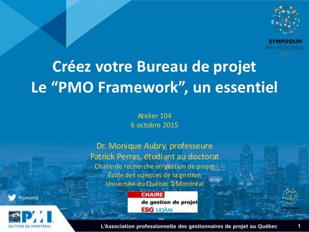 """1 Créez votre Bureau de projet Le """"PMO Framework"""", un essentiel Atelier 104 6 octobre 2015 Dr. Monique Aubry, professeure ..."""