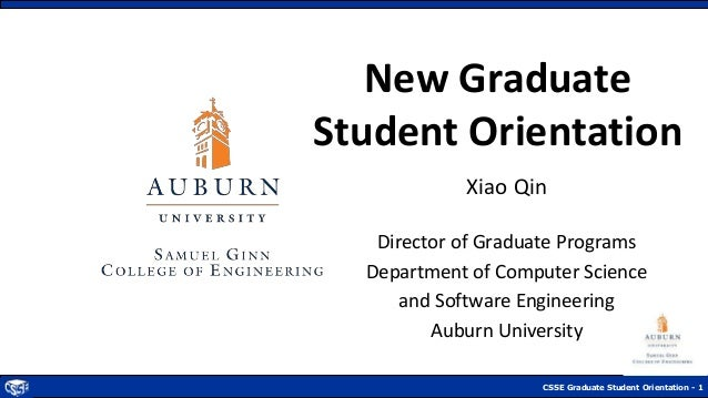 CSSE Graduate Student Orientation - 1 New Graduate Student Orientation Xiao Qin Director of Graduate Programs Department o...