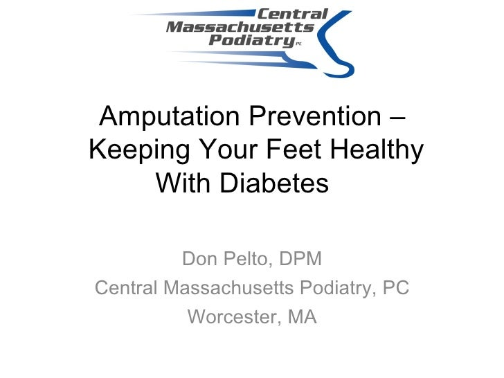 Amputation Prevention –  Keeping Your Feet Healthy With Diabetes   Don Pelto, DPM Central Massachusetts Podiatry, PC Worce...
