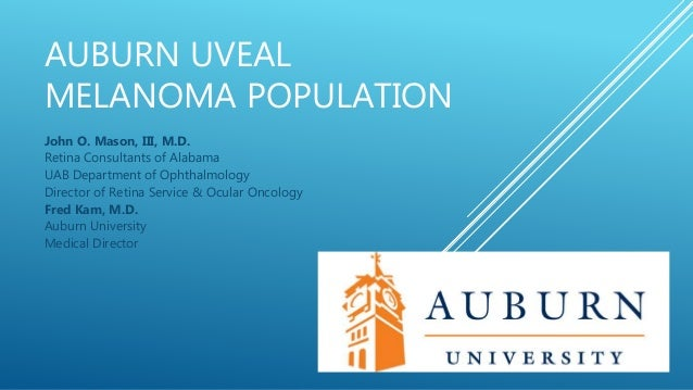 AUBURN UVEAL MELANOMA POPULATION John O. Mason, III, M.D. Retina Consultants of Alabama UAB Department of Ophthalmology Di...