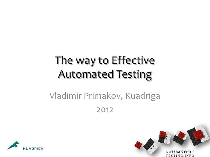 The way to Effective  Automated TestingVladimir Primakov, Kuadriga            2012                              AUTOMATED-...