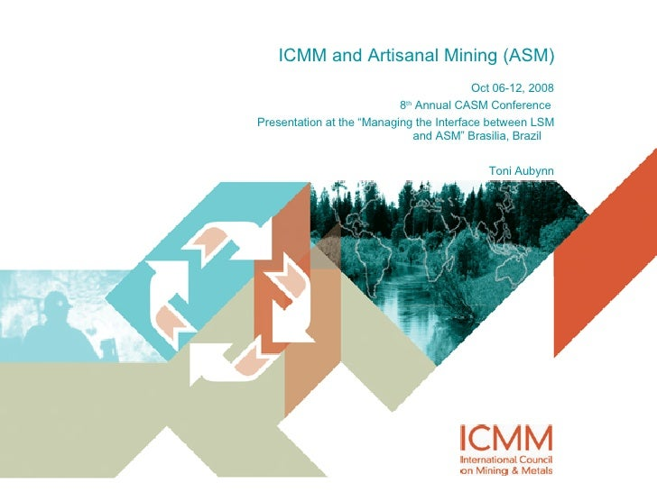 "ICMM and Artisanal Mining (ASM) Oct 06-12, 2008 8 th  Annual CASM Conference  Presentation at the ""Managing the Interface ..."