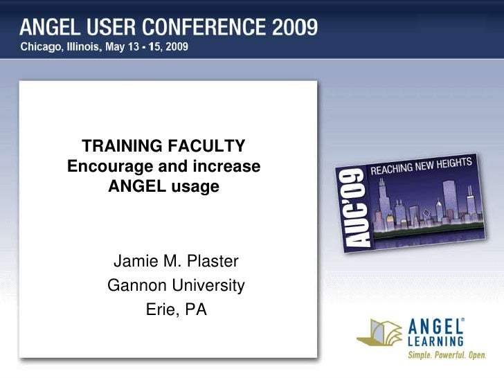 TRAINING FACULTY Encourage and increase     ANGEL usage         Jamie M. Plaster     Gannon University         Erie, PA