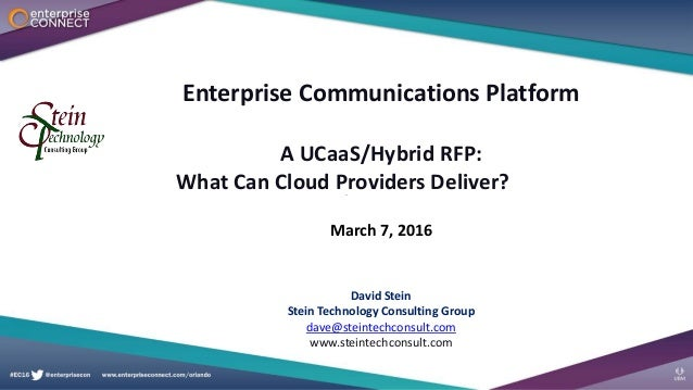 Enterprise Communications Platform A UCaaS/Hybrid RFP: What Can Cloud Providers Deliver? March 7, 2016 David Stein Stein T...