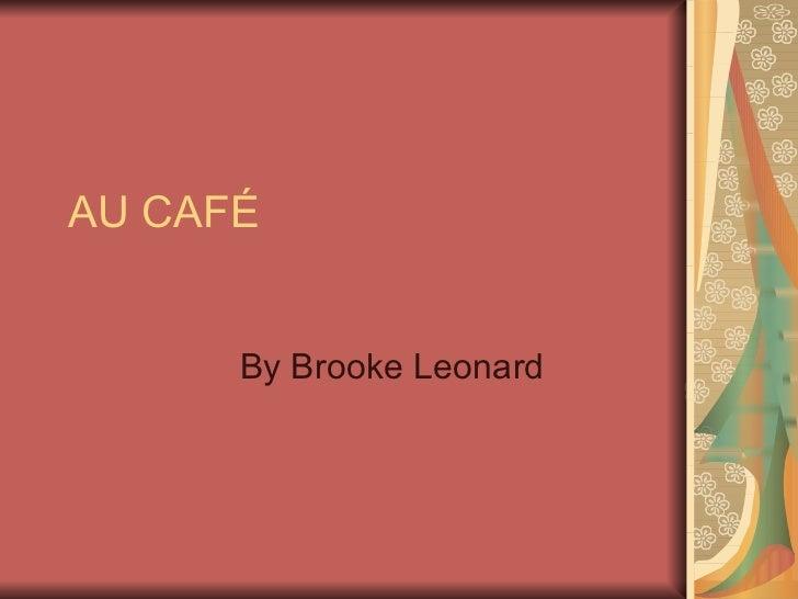 AU CAFÉ      By Brooke Leonard
