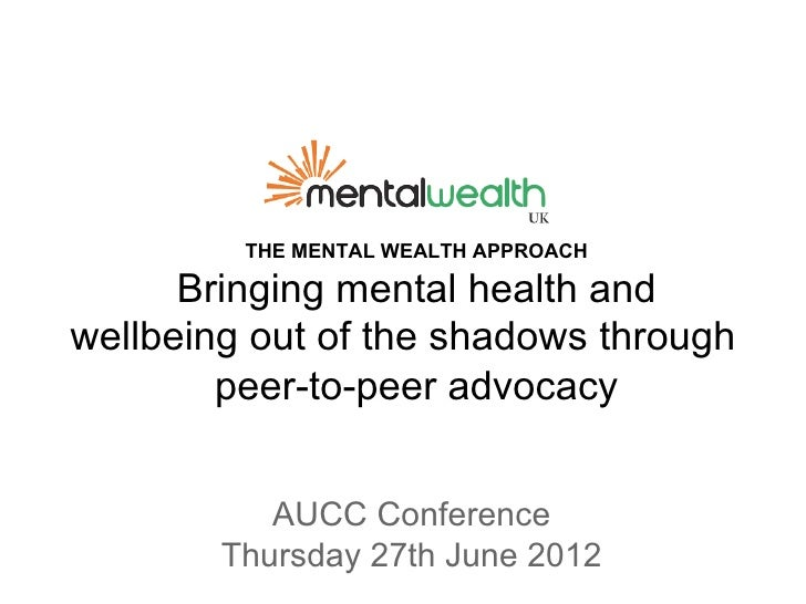 THE MENTAL WEALTH APPROACH      Bringing mental health andwellbeing out of the shadows through        peer-to-peer advocac...