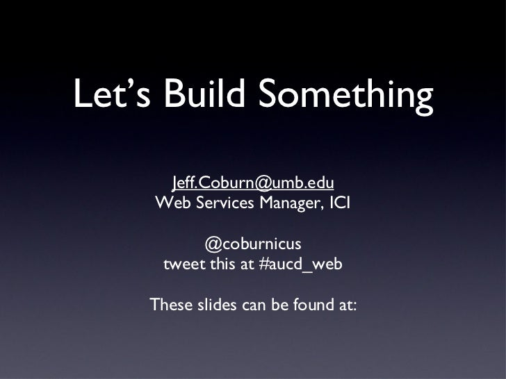 Let's Build Something <ul><li>[email_address] </li></ul><ul><li>Web Services Manager, ICI </li></ul><ul><li>@coburnicus </...