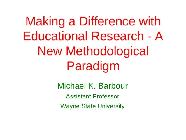Making a Difference withEducational Research - A  New Methodological       Paradigm     Michael K. Barbour       Assistant...