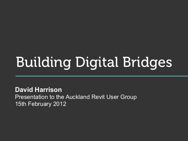Building Digital BridgesDavid HarrisonPresentation to the Auckland Revit User Group15th February 2012