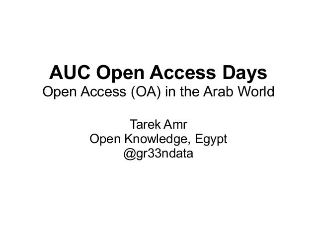 AUC Open Access Days Open Access (OA) in the Arab World Tarek Amr Open Knowledge, Egypt @gr33ndata