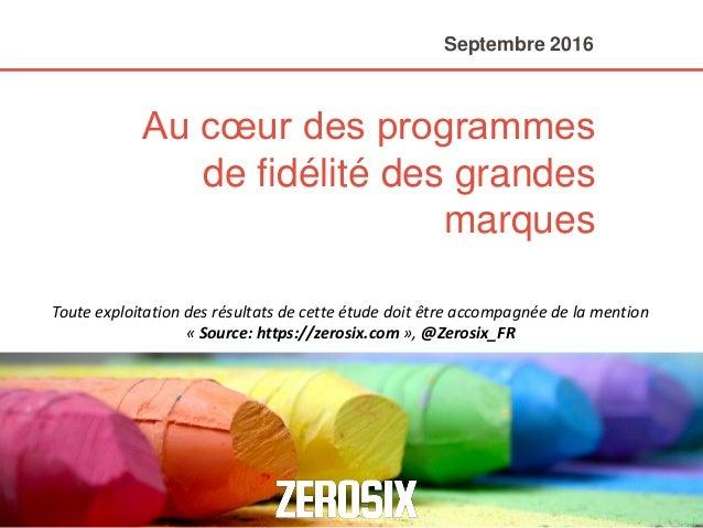 Au cœur des programmes de fidélité des grandes marques Septembre 2016 Toute exploitation des résultats de cette étude doit...