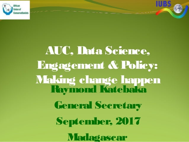 Raymond Katebaka General Secretary September, 2017 Madagascar AUC, Data Science, Engagement & Policy: Making change happen