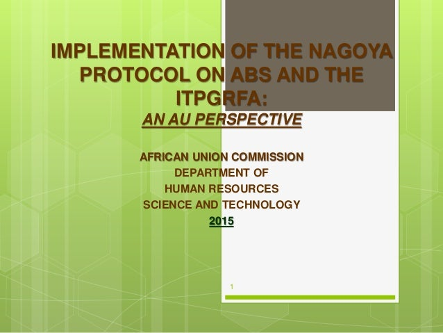 IMPLEMENTATION OF THE NAGOYA PROTOCOL ON ABS AND THE ITPGRFA: AN AU PERSPECTIVE AFRICAN UNION COMMISSION DEPARTMENT OF HUM...