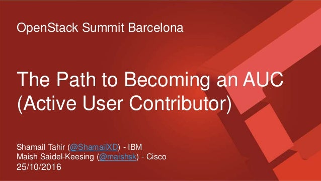 OpenStack Summit Barcelona The Path to Becoming an AUC (Active User Contributor) Shamail Tahir (@ShamailXD) - IBM Maish Sa...