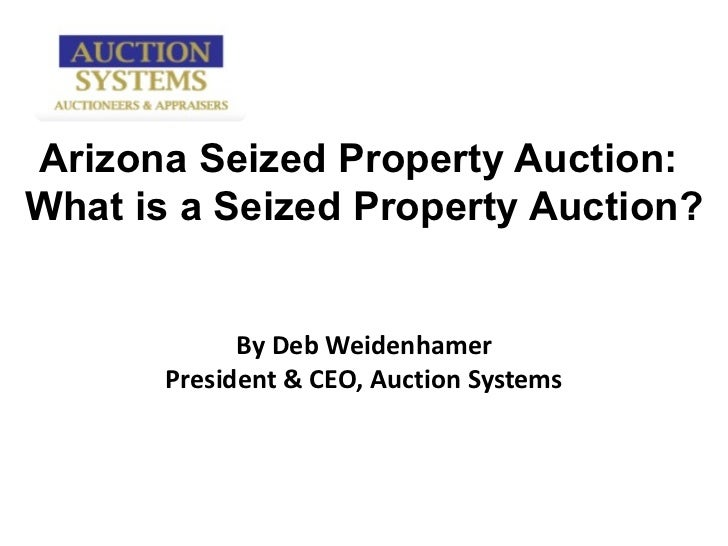 Arizona Seized Property Auction:  What is a Seized Property Auction? By Deb Weidenhamer President & CEO, Auction Systems