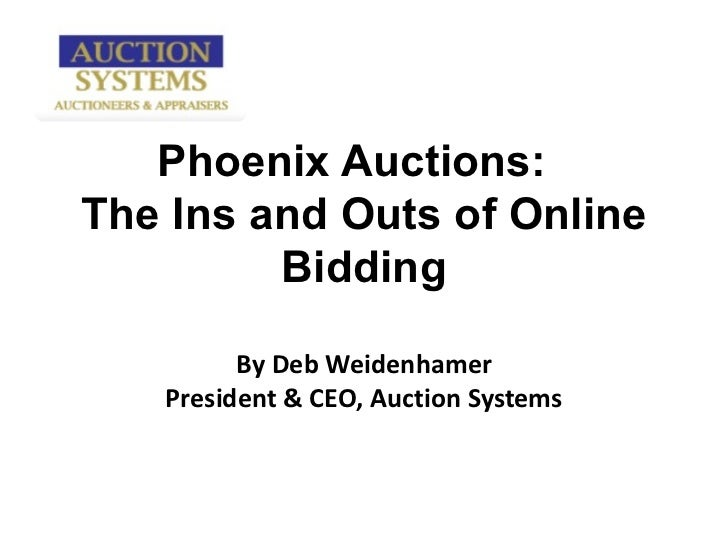 Phoenix Auctions:  The Ins and Outs of Online Bidding By Deb Weidenhamer President & CEO, Auction Systems
