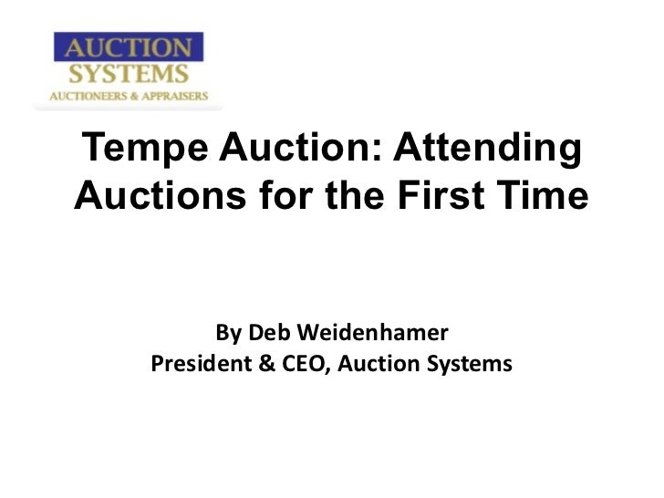 Tempe Auction: Attending Auctions for the First Time By Deb Weidenhamer President & CEO, Auction Systems