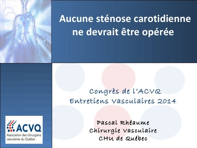 Congrès de l'ACVQ Entretiens Vasculaires 2014 Pascal Rhéaume Chirurgie Vasculaire CHU de Québec Aucune sténose carotidienn...