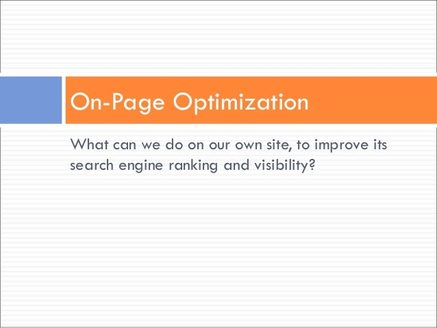 What can we do on our own site, to improve its search engine ranking and visibility? On-Page Optimization