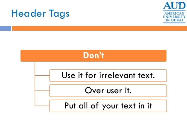 Header Tags Don't Use it for irrelevant text. Over user it. Put all of your text in it