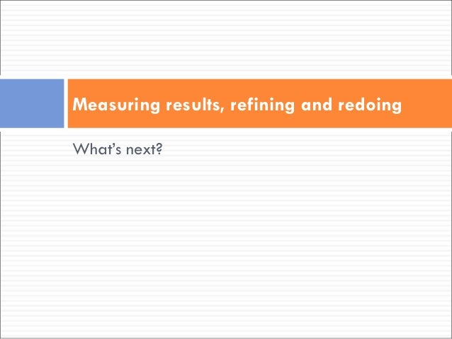 What's next? Measuring results, refining and redoing