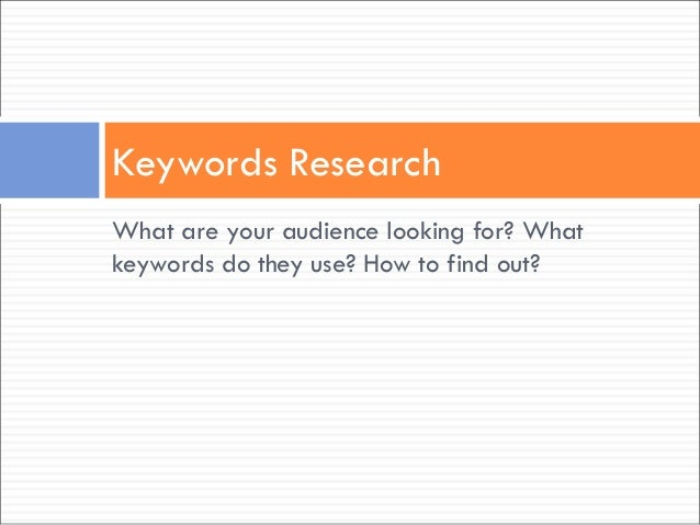 What are your audience looking for? What keywords do they use? How to find out? Keywords Research