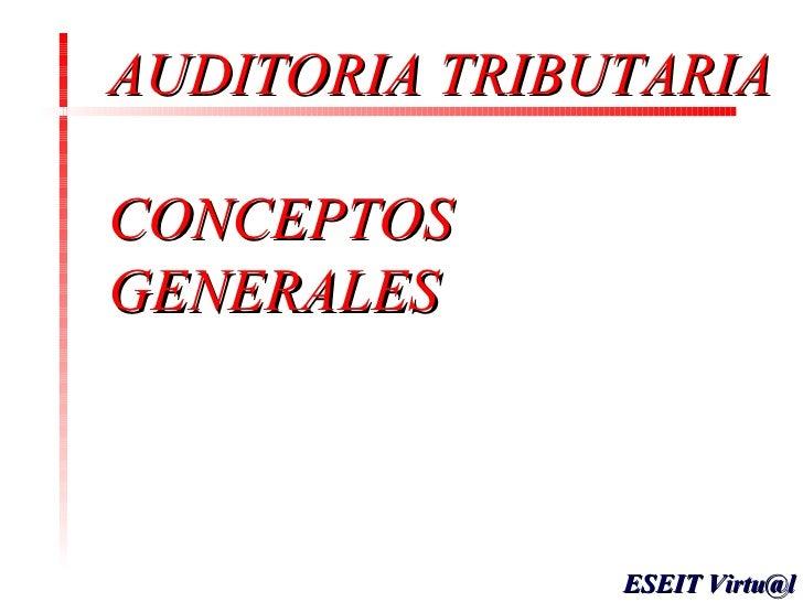 <ul><li>AUDITORIA TRIBUTARIA CONCEPTOS GENERALES </li></ul>ESEIT Virtu@l