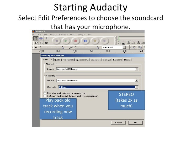 Starting AudacitySelect Edit Preferences to choose the soundcard that has your microphone. <br />STEREO (takes 2x as much)...