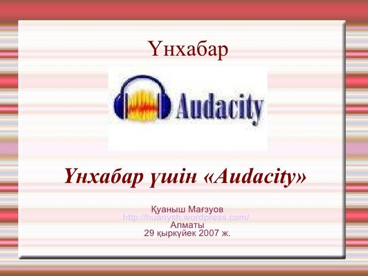 Үн хабар <ul><ul><li>Үн хабар  үшін «Audacity»  </li></ul></ul><ul><ul><li>Қуаныш Мағзуов </li></ul></ul><ul><ul><li>http:...