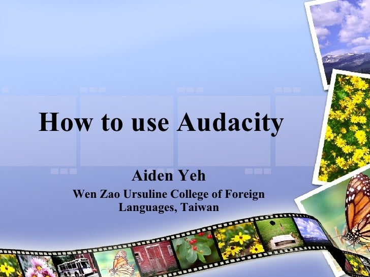 How to use Audacity  Aiden Yeh Wen Zao Ursuline College of Foreign Languages, Taiwan