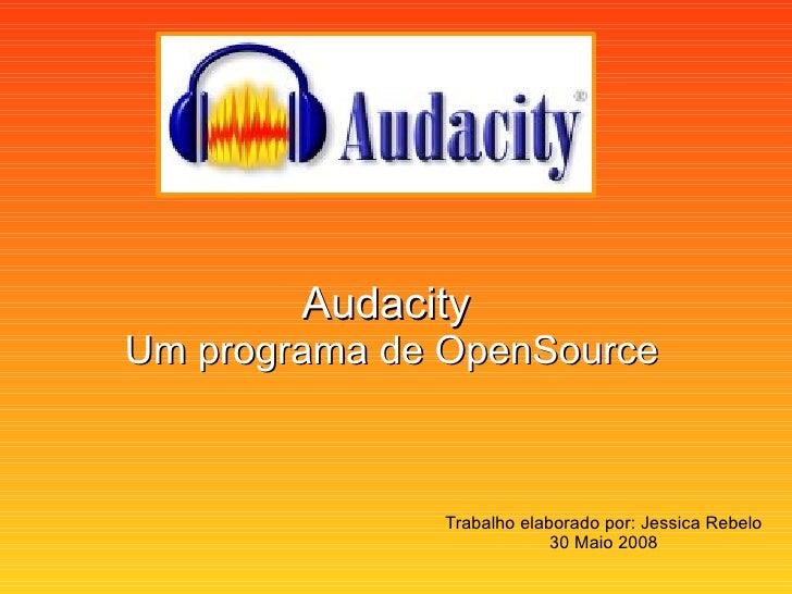 Audacity   Um programa de OpenSource Trabalho elaborado por: Jessica Rebelo 30 Maio 2008
