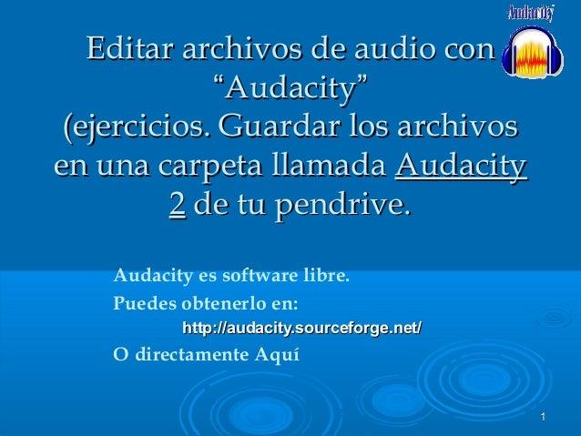 11Audacity es software libre.Puedes obtenerlo en:http://audacity.sourceforge.net/http://audacity.sourceforge.net/O directa...