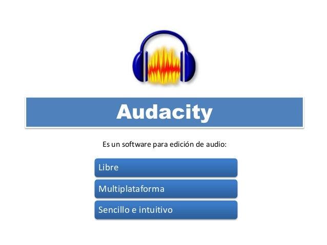 Audacity Libre Multiplataforma Sencillo e intuitivo Es un software para edición de audio: