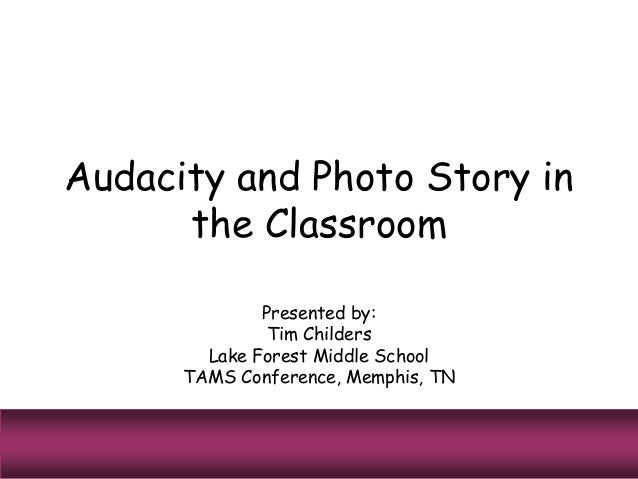 Audacity and Photo Story in the Classroom Presented by: Tim Childers Lake Forest Middle School TAMS Conference, Memphis, TN