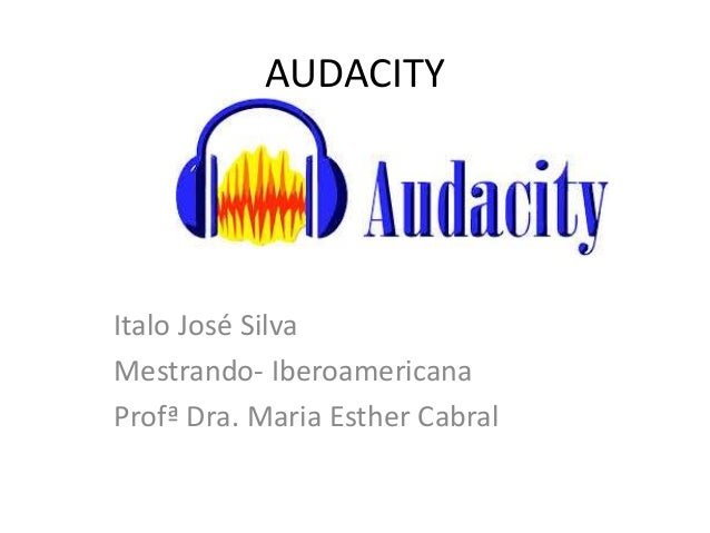 AUDACITY Italo José Silva Mestrando- Iberoamericana Profª Dra. Maria Esther Cabral