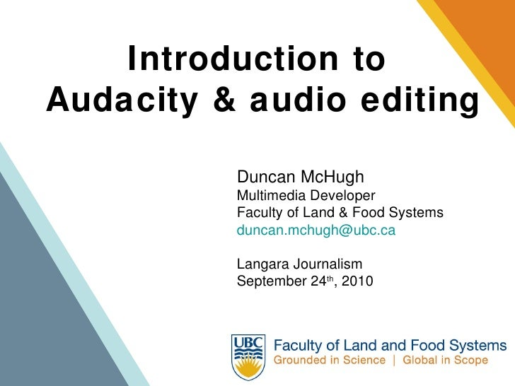 Introduction to  Audacity & audio editing Duncan McHugh Multimedia Developer Faculty of Land & Food Systems [email_address...