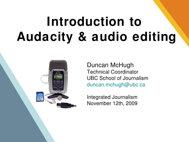 Introduction to  Audacity & audio editing Duncan McHugh Technical Coordinator UBC School of Journalism [email_address] Int...