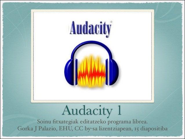 Audacity 1       Soinu fitxategiak editatzeko programa librea. Gorka J Palazio, EHU, CC by-sa lizentziapean, 15 diapositiba