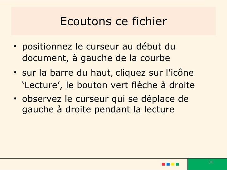 Ecoutons ce fichier <ul><li>positionnez le curseur au début du document, à gauche de la courbe   </li></ul><ul><li>sur la ...