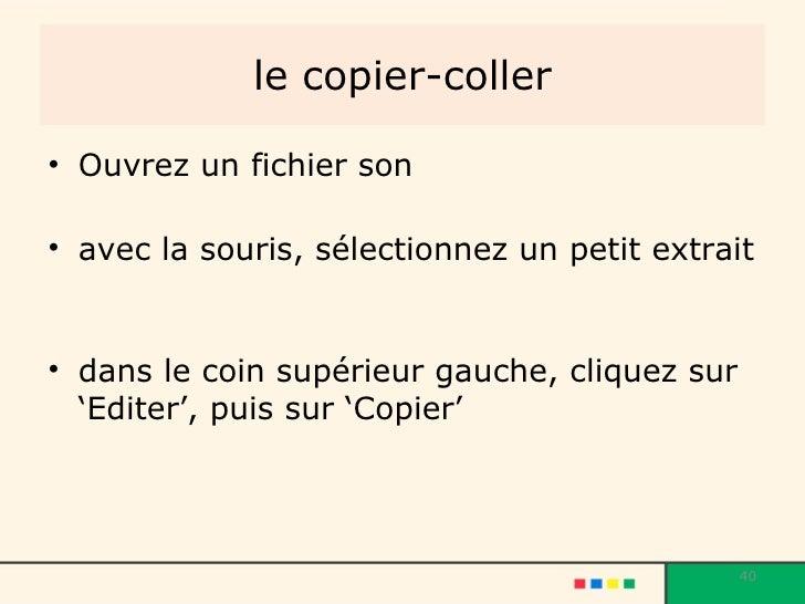 le copier-coller <ul><li>Ouvrez un fichier son </li></ul><ul><li>avec la souris, sélectionnez un petit extrait  </li></ul>...