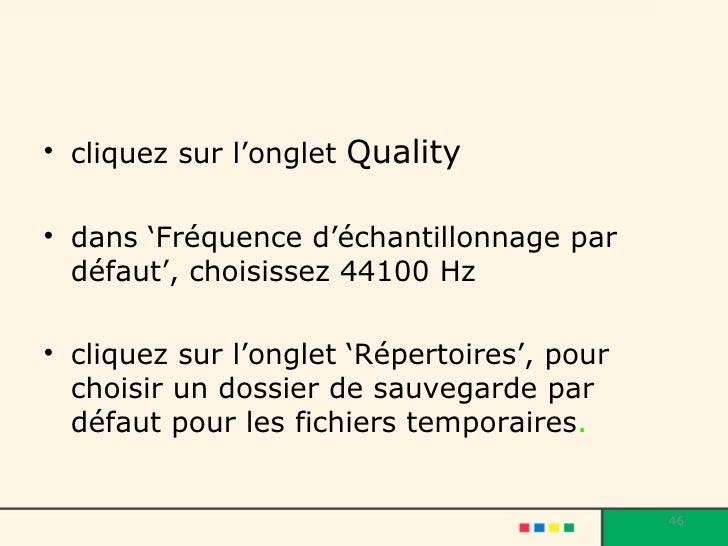 <ul><li>cliquez sur l'onglet  Quality </li></ul><ul><li>dans 'Fréquence d'échantillonnage par défaut', choisissez 44100 Hz...