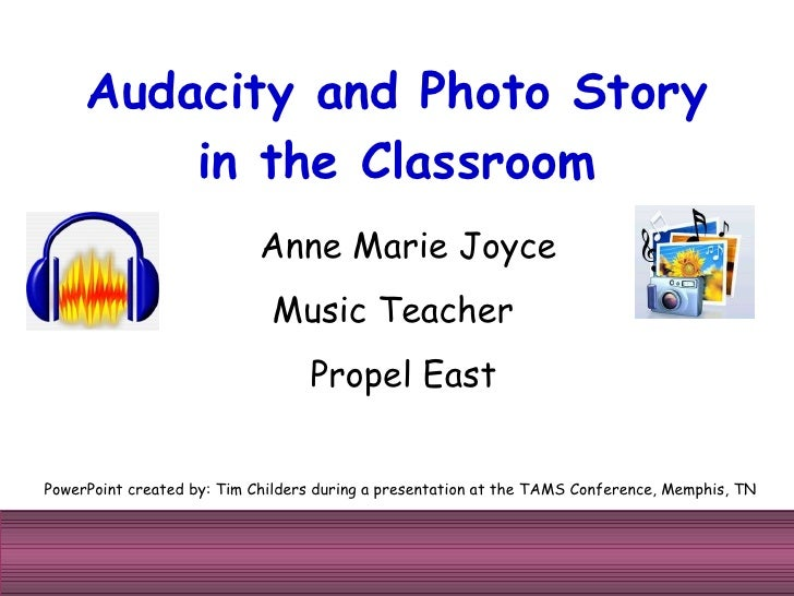 Audacity and Photo Story in the Classroom PowerPoint created by: Tim Childers during a presentation at the TAMS Conference...