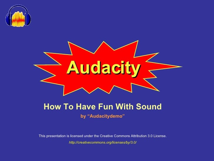 """Audacity How To Have Fun With Sound by """"Audacitydemo"""" This presentation is licensed under the Creative Commons Attribution..."""