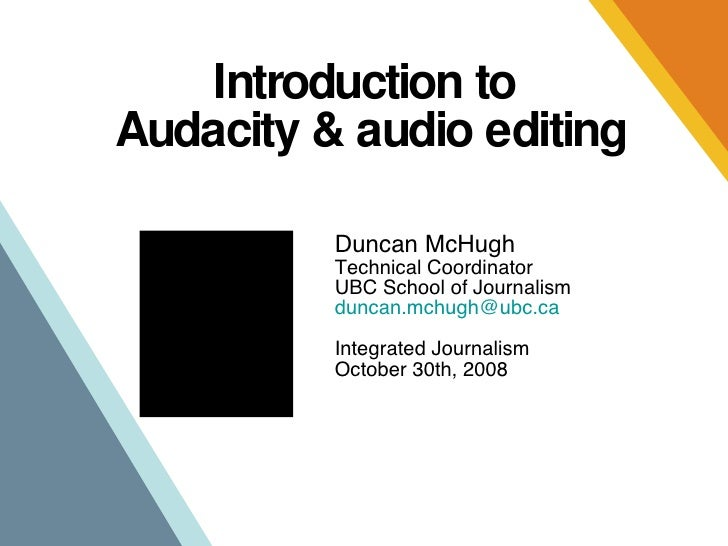 Introduction to  Audacity & audio editing Duncan McHugh Technical Coordinator UBC School of Journalism duncan . [email_add...